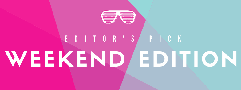 Editor's Pick: Weekend Edition