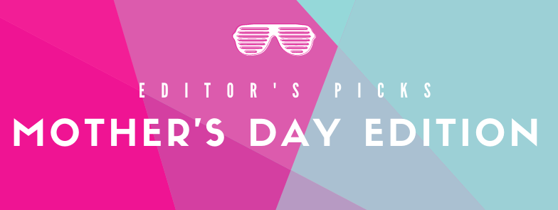 Editor's Picks: Mother's Day Edition