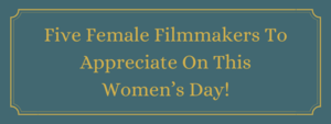 Five Female Filmmakers To Appreciate On This Women's Day!
