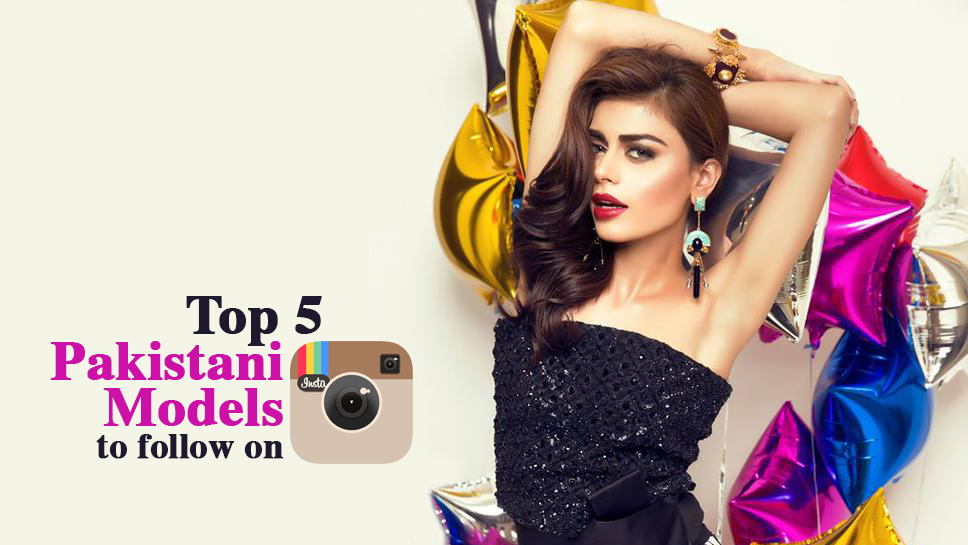 Top 5 Pakistani Models to follow on Instagram